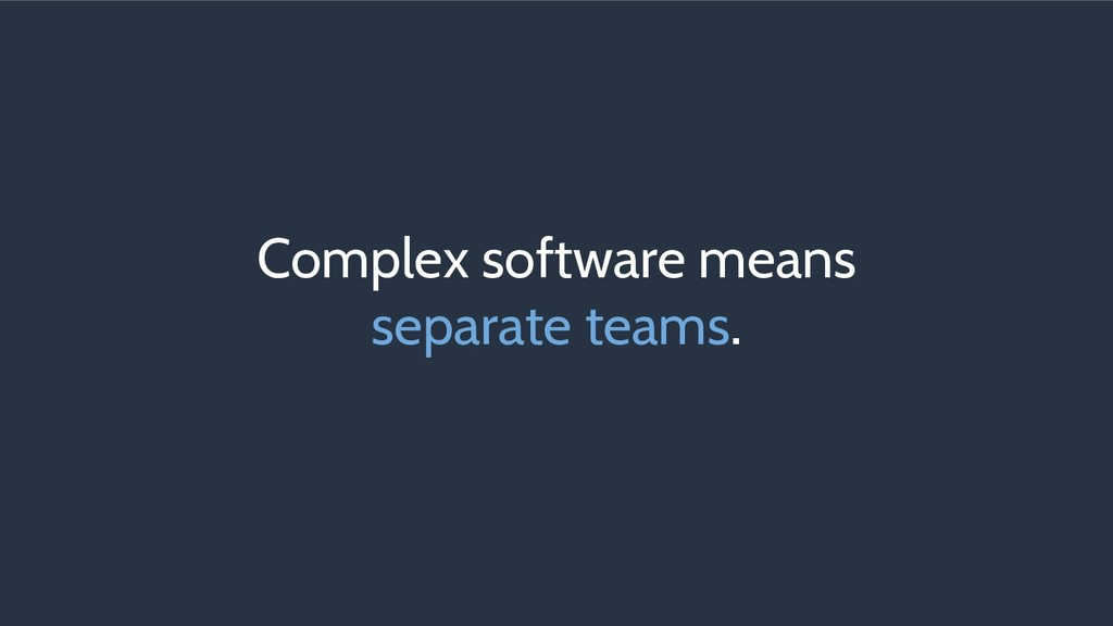 Complex software means separate teams.