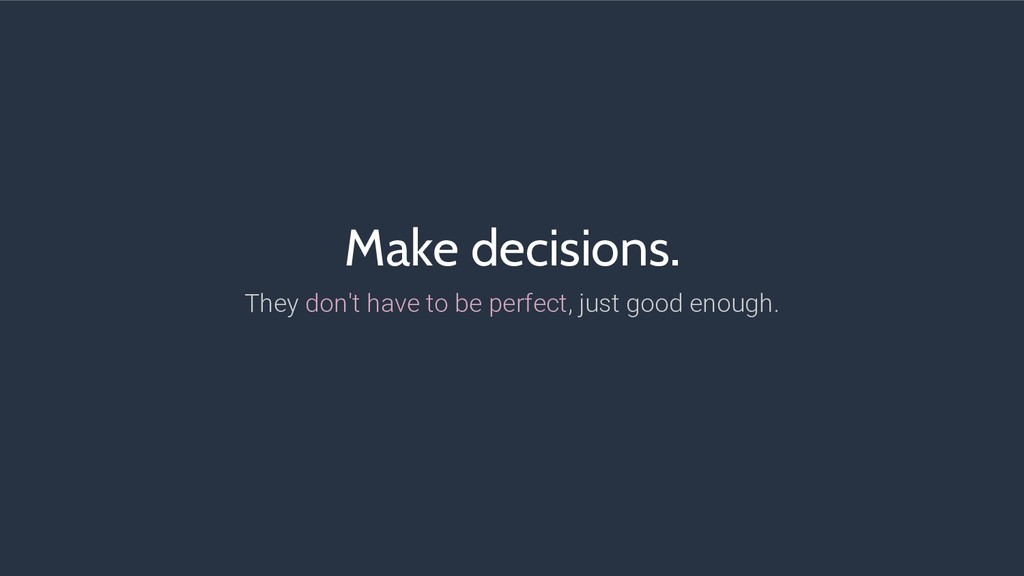 Make decisions. They don't have to be perfect, ...