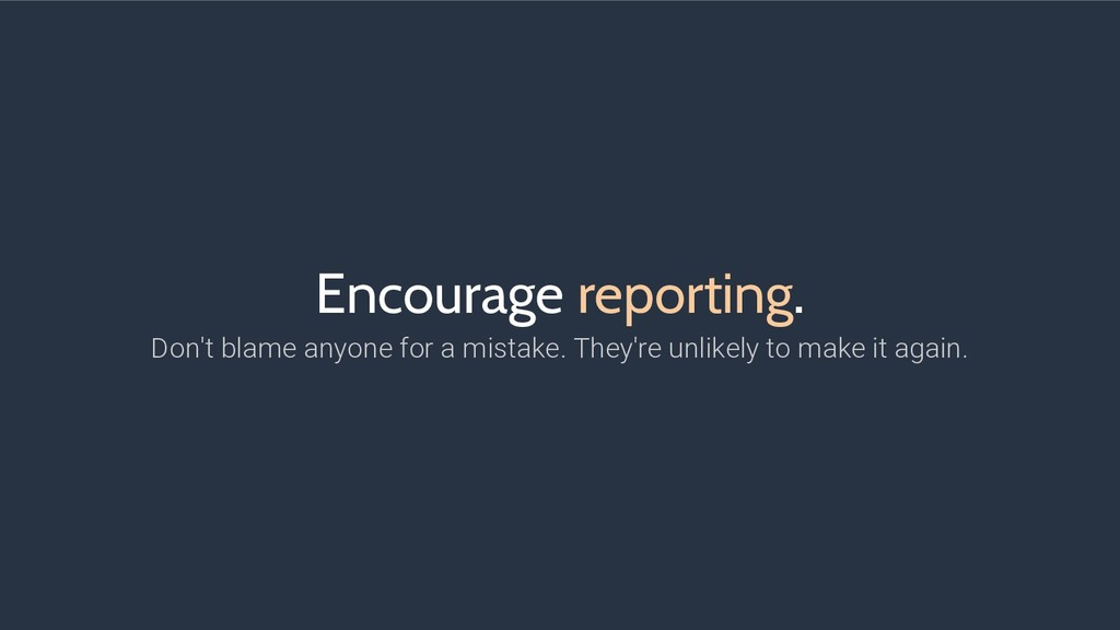 Encourage reporting. Don't blame anyone for a m...