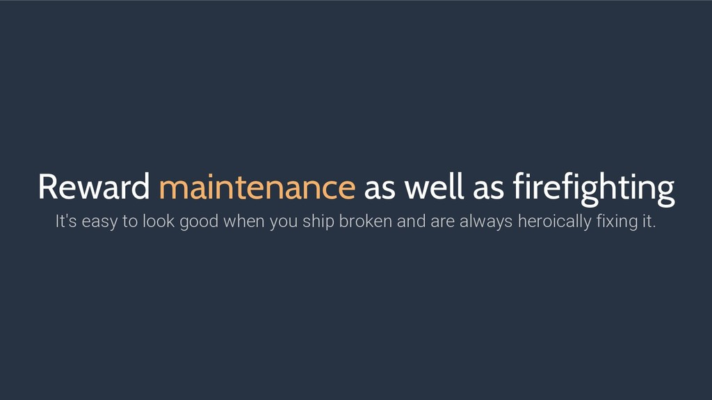 Reward maintenance as well as firefighting It's...