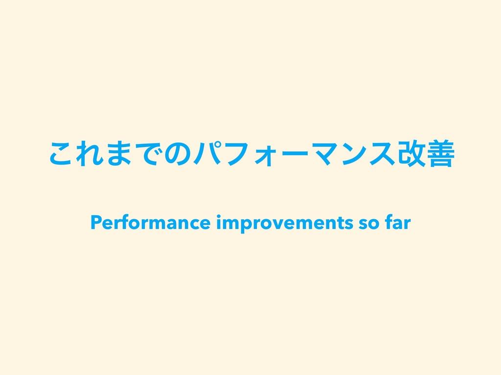 ͜Ε·ͰͷύϑΥʔϚϯεվળ Performance improvements so far