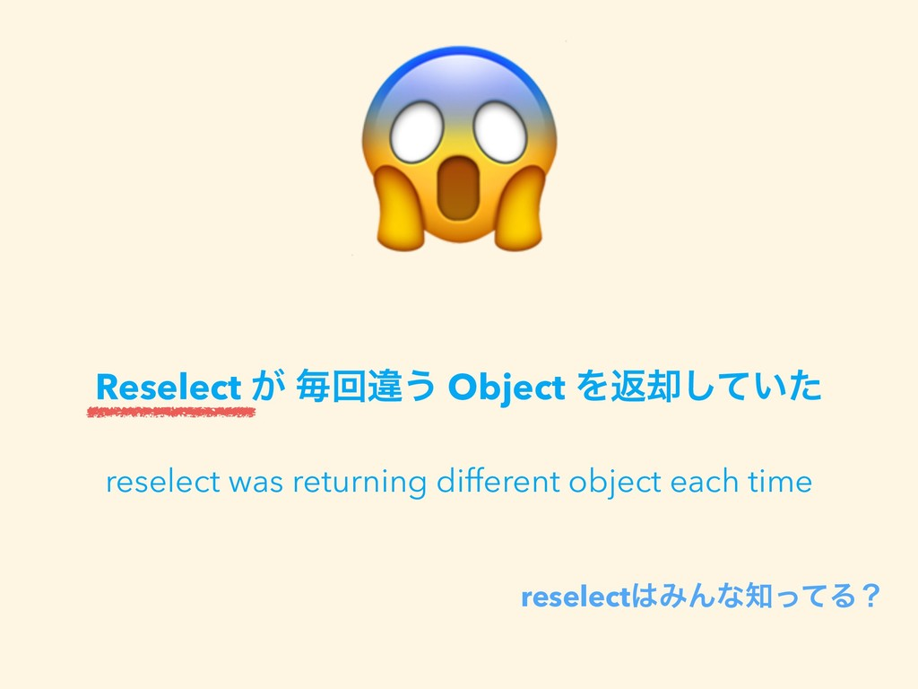 reselectΈΜͳͬͯΔʁ Reselect ͕ ຖճҧ͏ Object Λฦ٫ͯ͠...