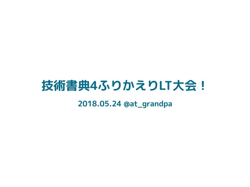 技術書典4ふりかえりLT大会! 2018.05.24 @at_grandpa
