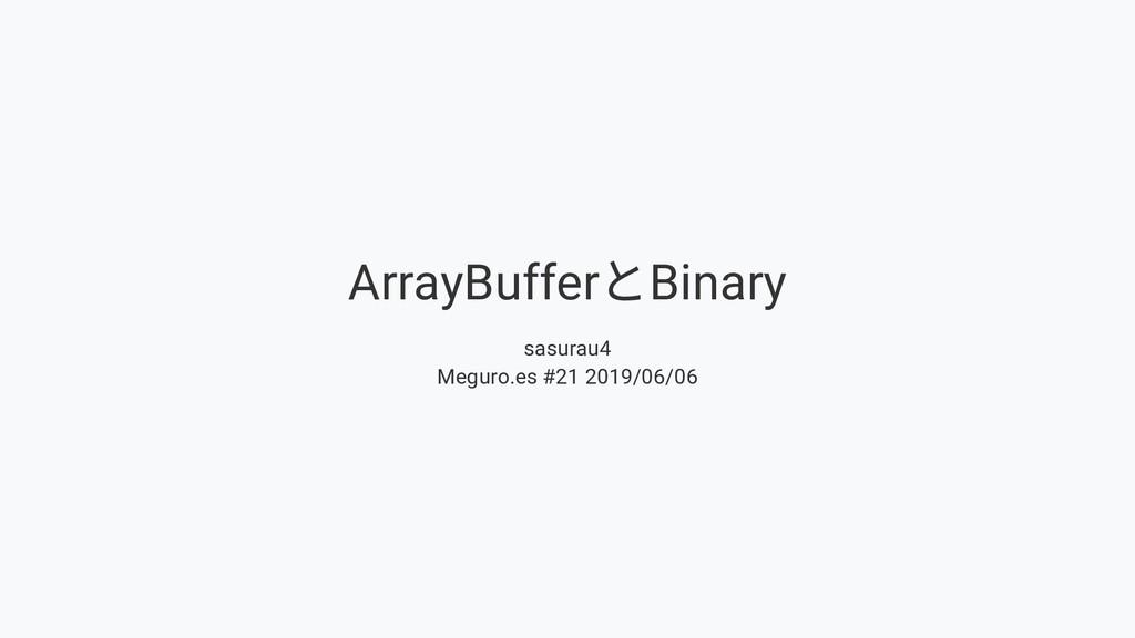 ArrayBuffer とBinary sasurau4 Meguro.es #21 2019...