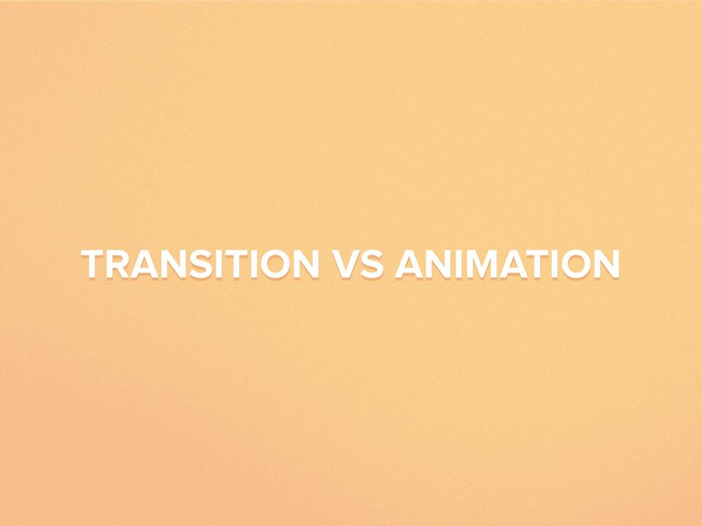 TRANSITION VS ANIMATION TRANSITION VS ANIMATION