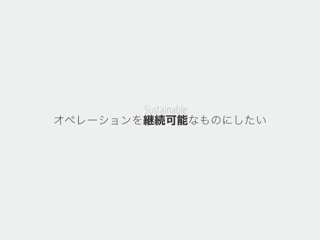 ΦϖϨʔγϣϯΛܧଓՄͳͷʹ͍ͨ͠ Sustainable