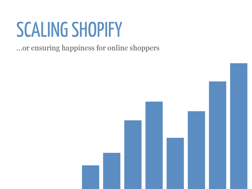 SCALING SHOPIFY ...or ensuring happiness for on...