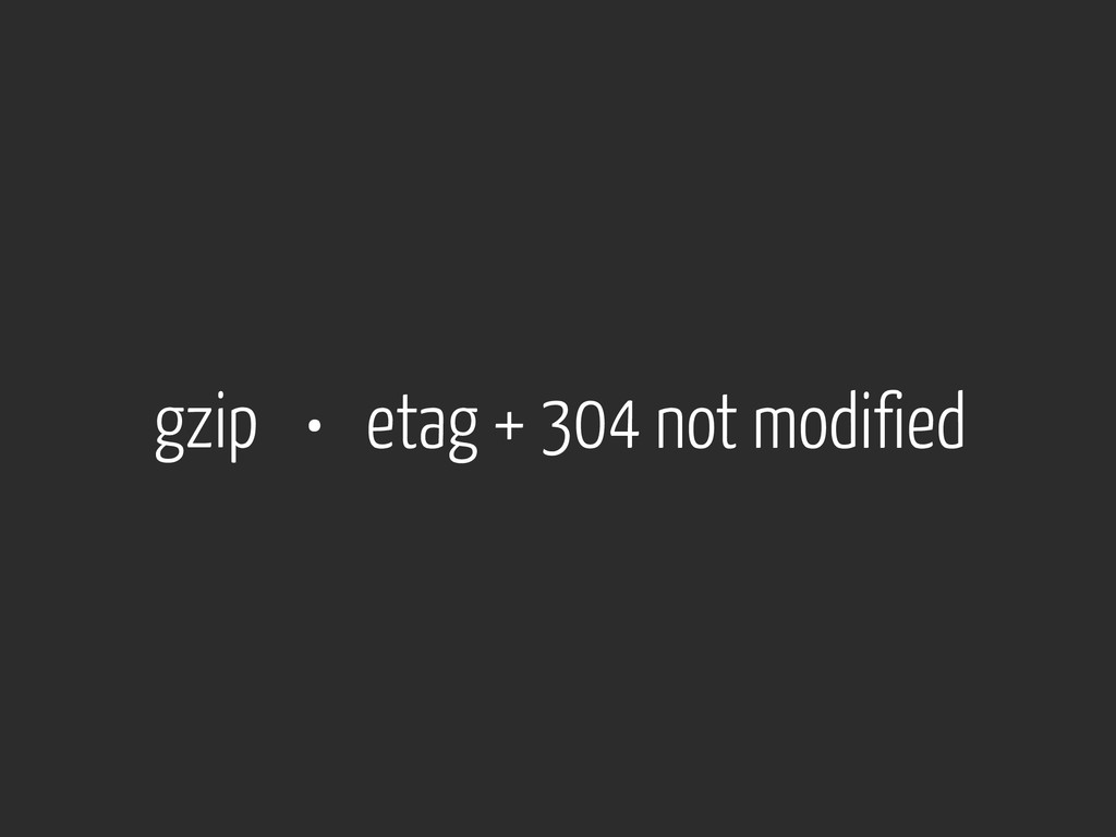 gzip • etag + 304 not modified