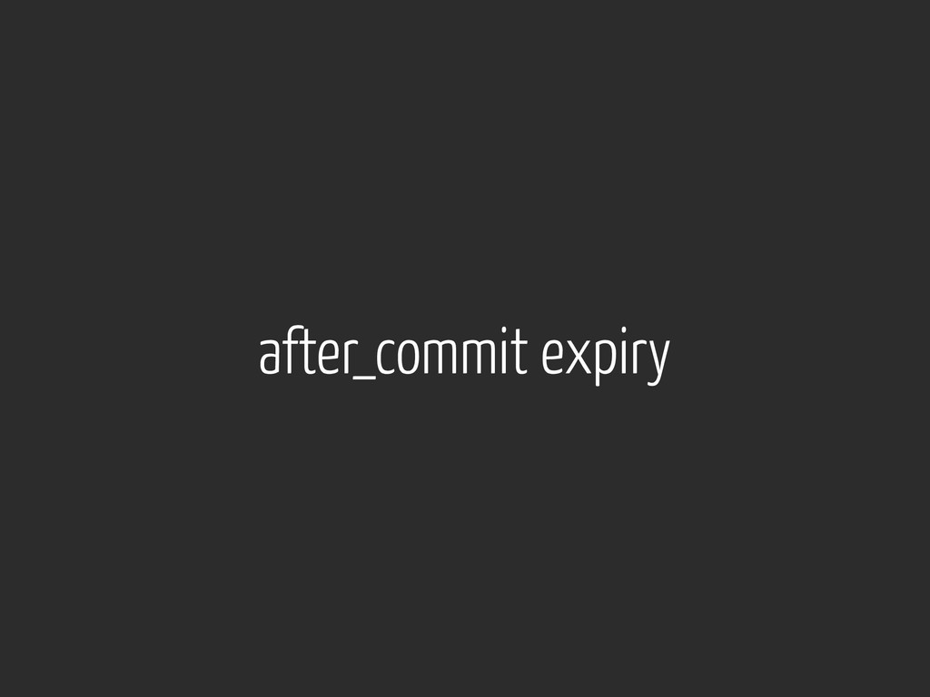 after_commit expiry