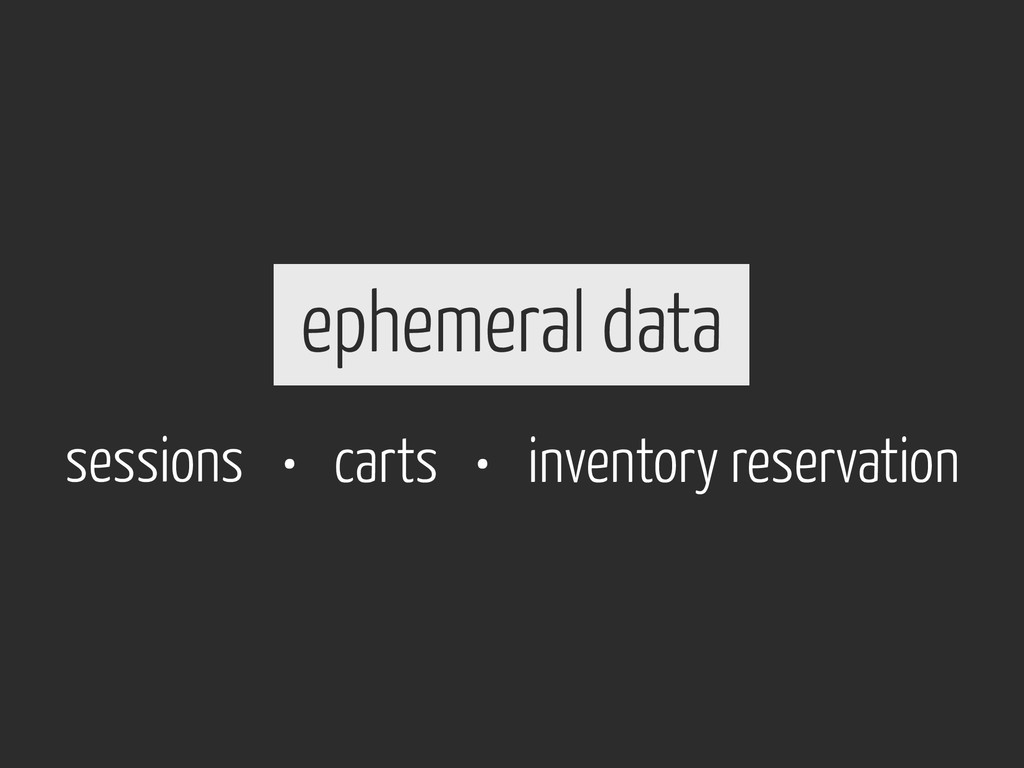ephemeral data sessions carts • inventory reser...