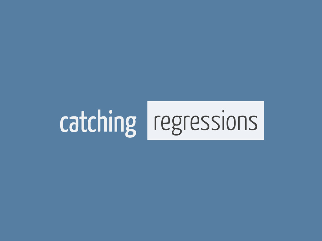 catching regressions