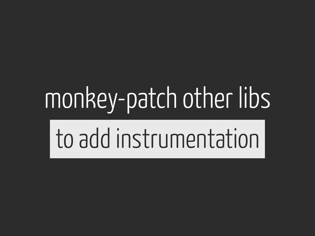 monkey-patch other libs to add instrumentation