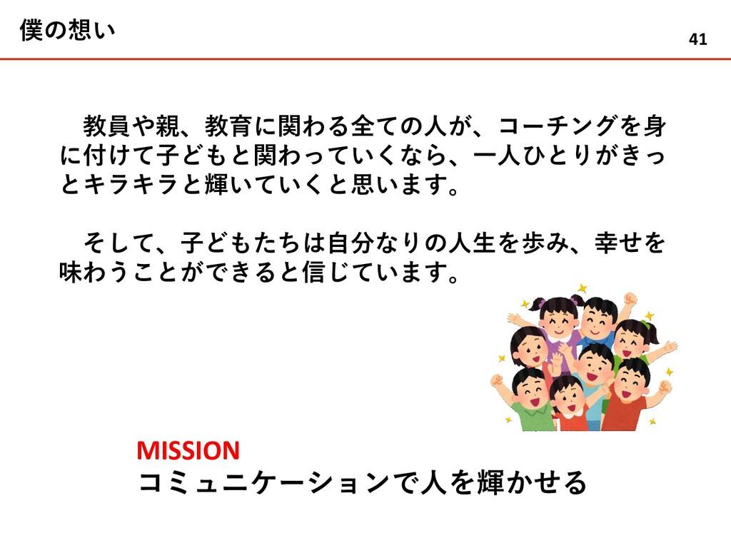 僕の想い MISSION コミュニケーションで人を輝かせる 教員や親、教育に関わる全ての人が、...