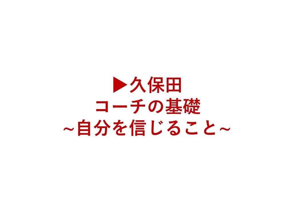 ▶久保田 コーチの基礎 ~自分を信じること~