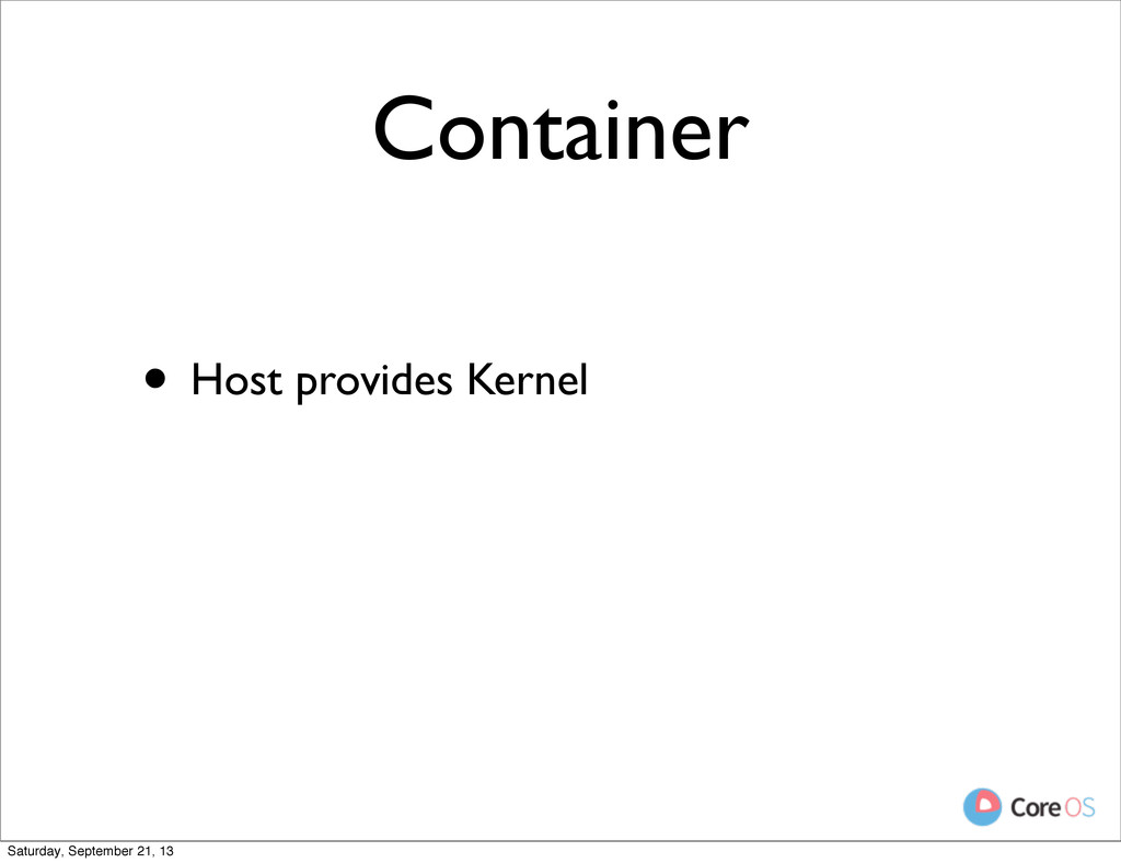 Container • Host provides Kernel Saturday, Sept...