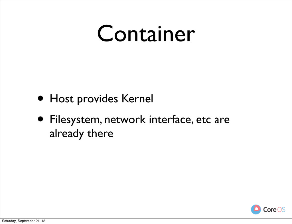 Container • Host provides Kernel • Filesystem, ...