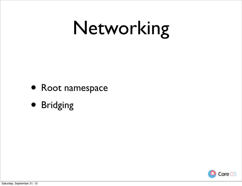 Networking • Root namespace • Bridging Saturday...
