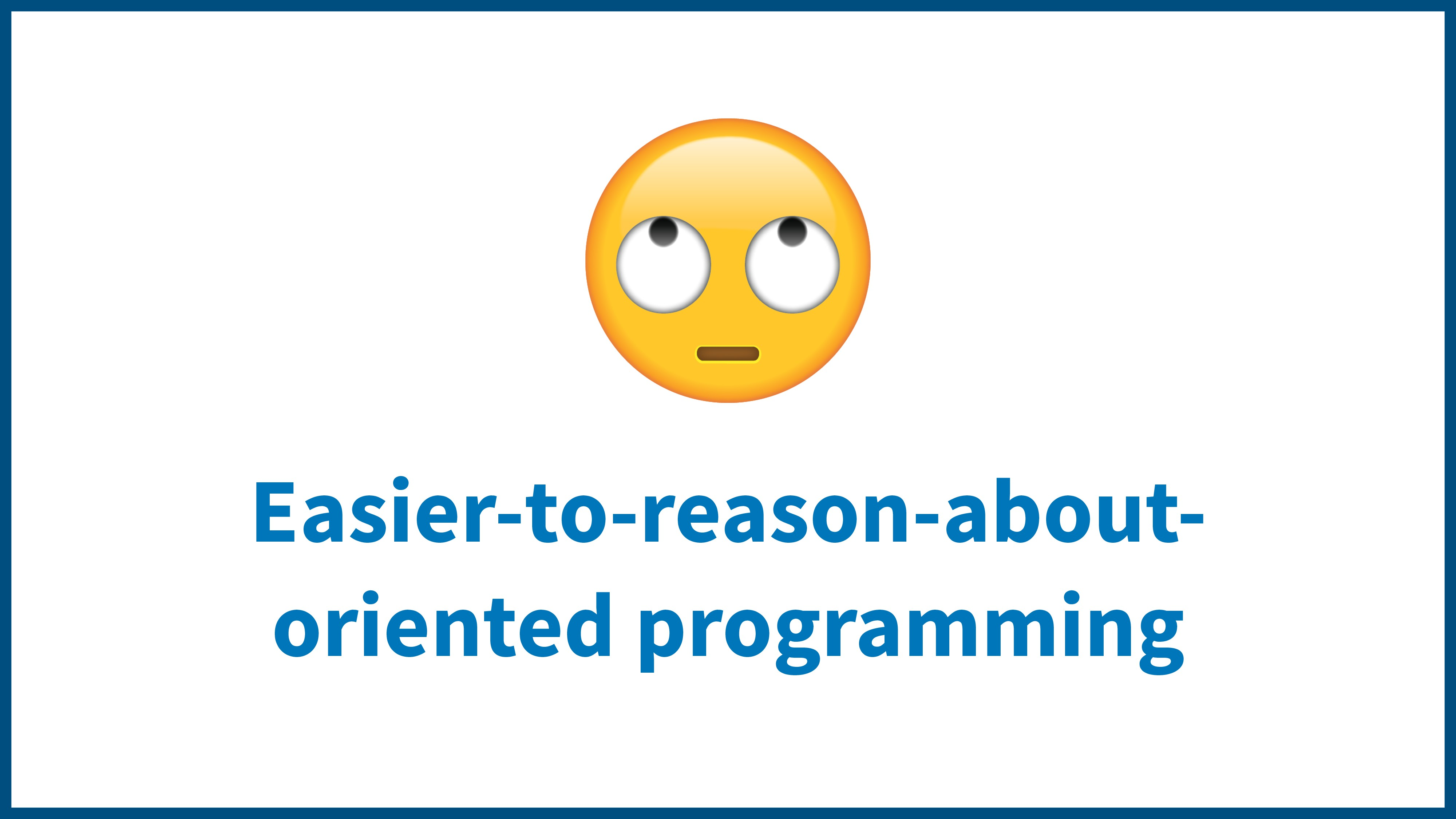 Easier-to-reason-about- oriented programming