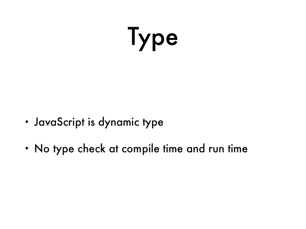 Type • JavaScript is dynamic type • No type che...