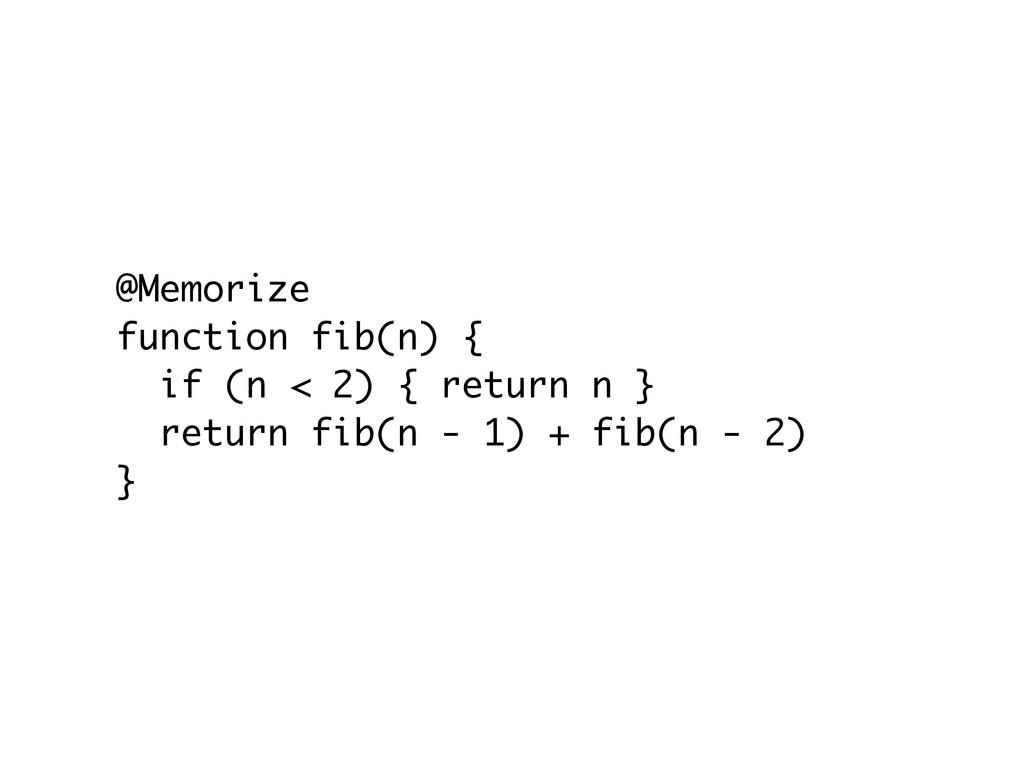 @Memorize function fib(n) { if (n < 2) { return...