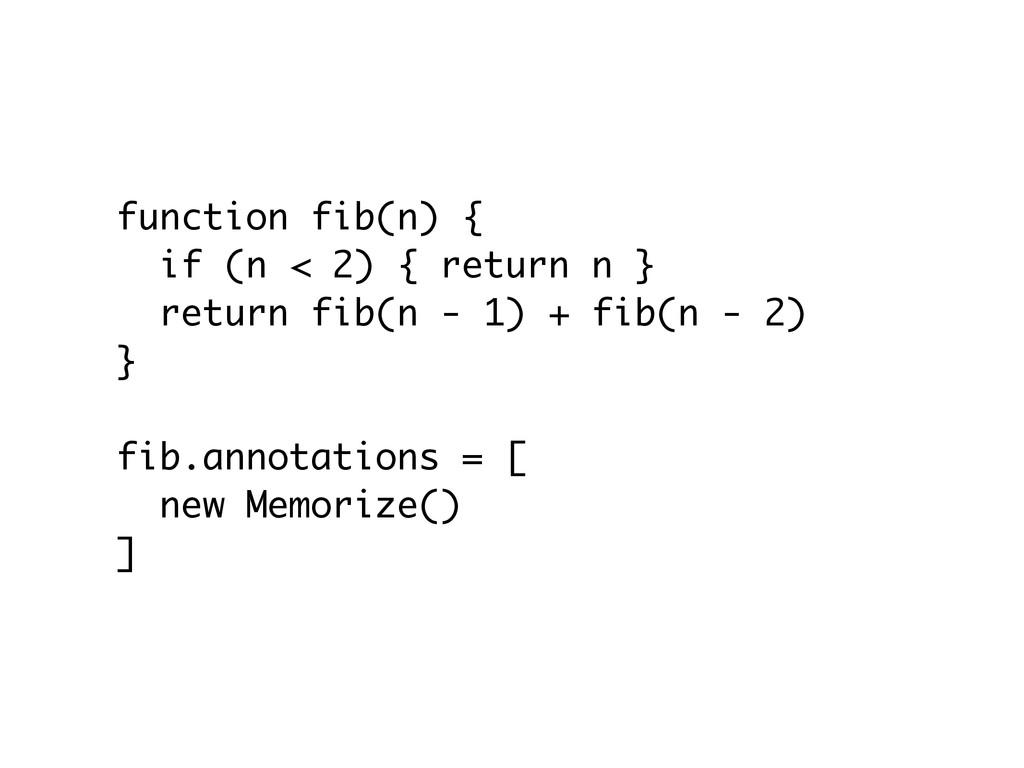 function fib(n) { if (n < 2) { return n } retur...