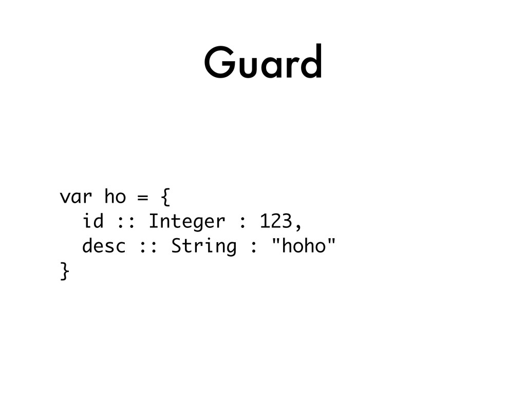 Guard var ho = { id :: Integer : 123, desc :: S...