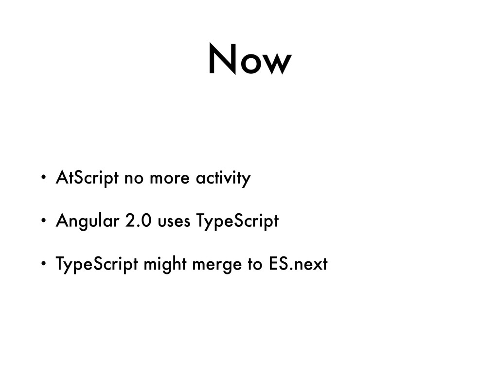 Now • AtScript no more activity • Angular 2.0 u...