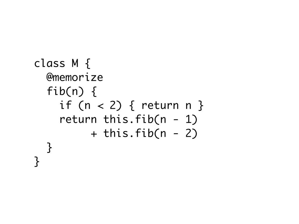 class M { @memorize fib(n) { if (n < 2) { retur...