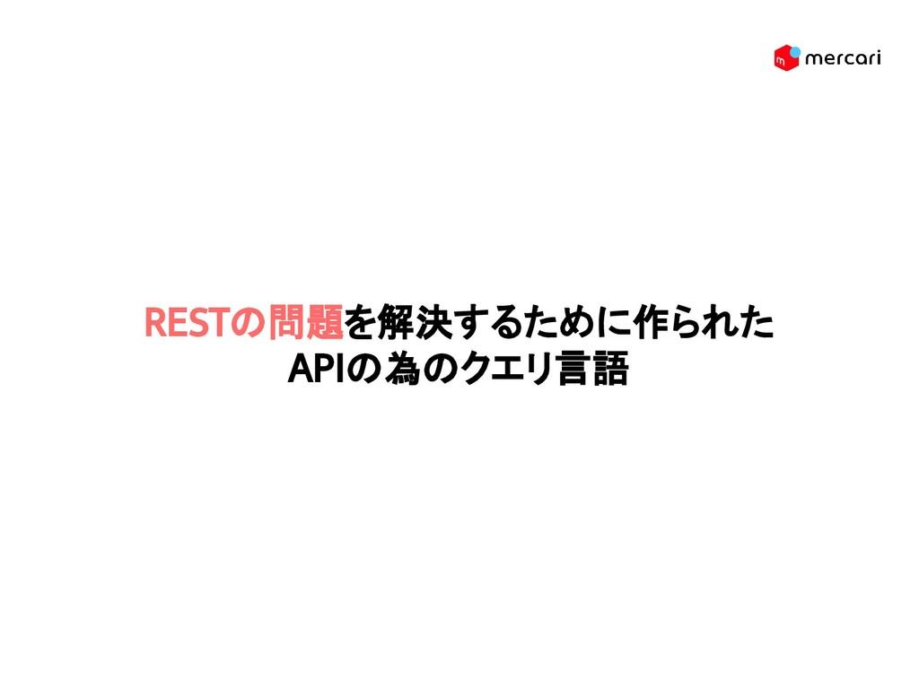 RESTの問題を解決するために作られた APIの為のクエリ言語