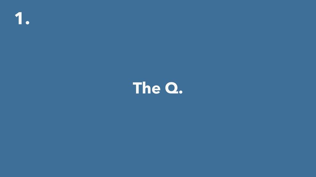 1. The Q.