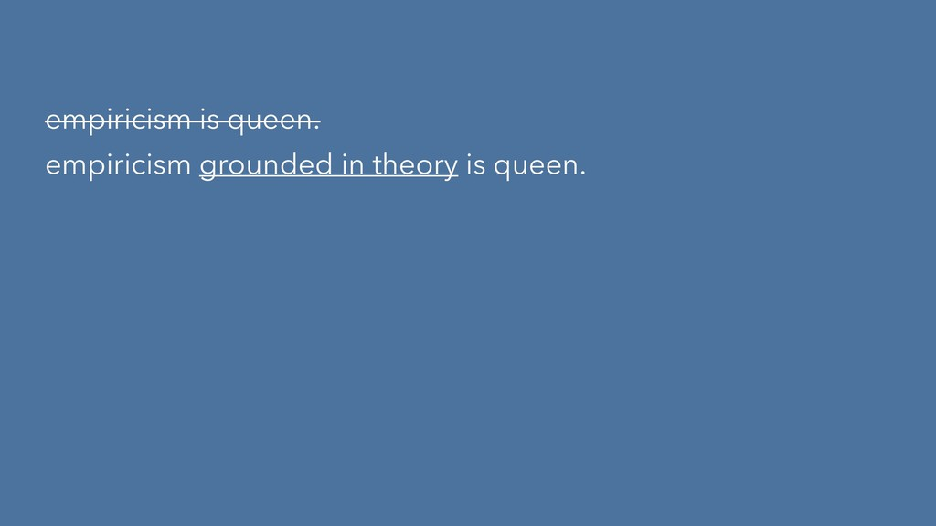 empiricism is queen. empiricism grounded in the...