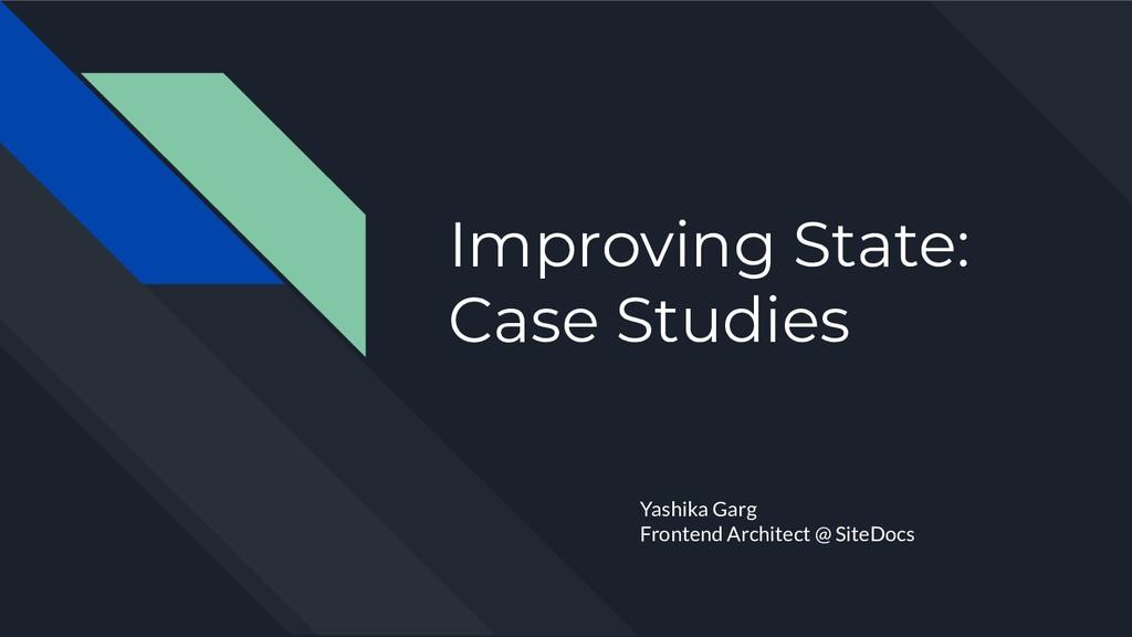 Improving State: Case Studies Yashika Garg Fron...