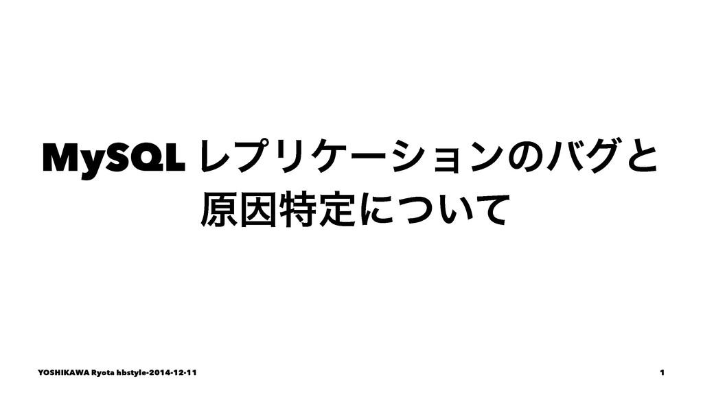 MySQL ϨϓϦέʔγϣϯͷόάͱ ݪҼಛఆʹ͍ͭͯ YOSHIKAWA Ryota hbs...