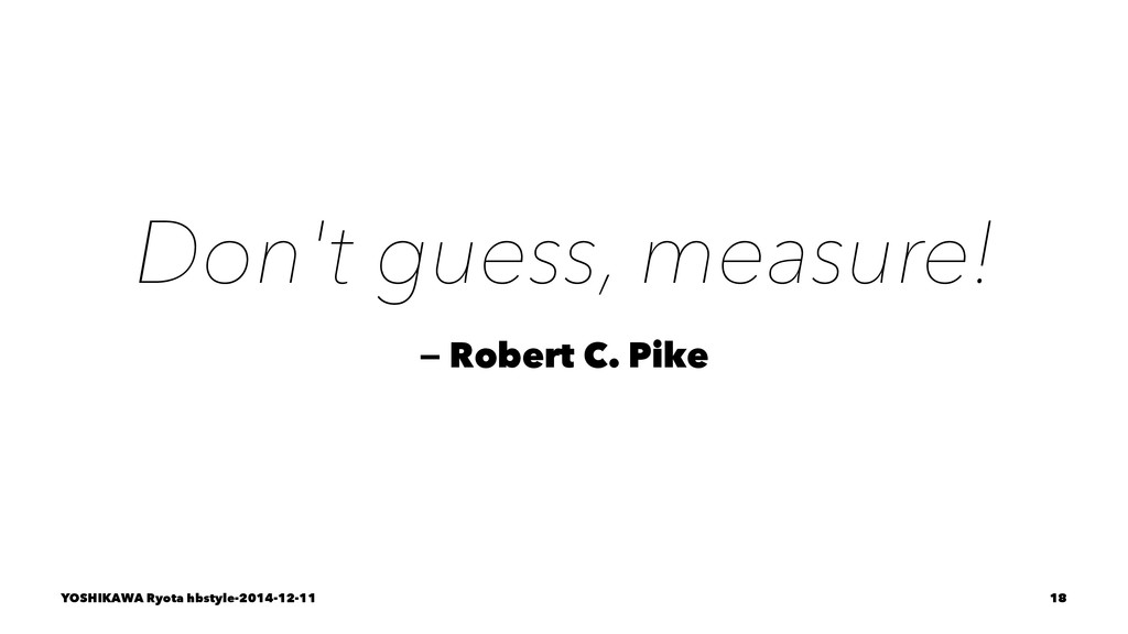 Don't guess, measure! — Robert C. Pike YOSHIKAW...