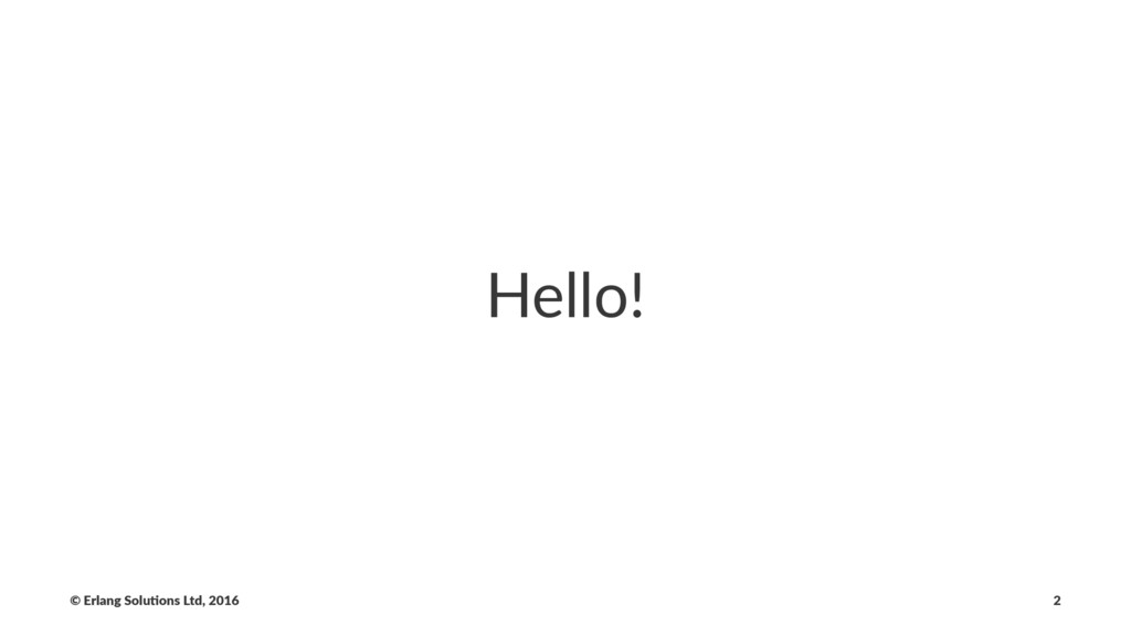 Hello! © Erlang Solu,ons Ltd, 2016 2