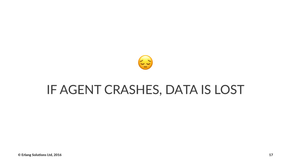 ! IF AGENT CRASHES, DATA IS LOST © Erlang Solu,...