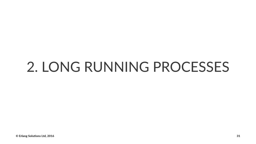 2. LONG RUNNING PROCESSES © Erlang Solu,ons Ltd...