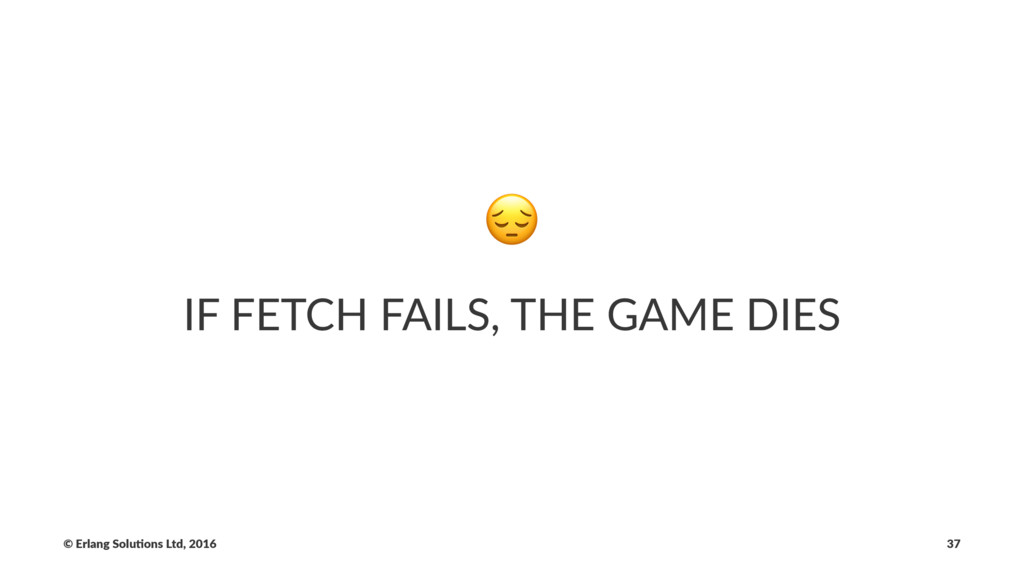 ! IF FETCH FAILS, THE GAME DIES © Erlang Solu,o...