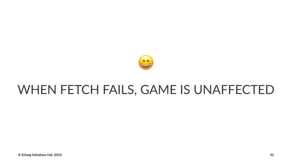 ! WHEN FETCH FAILS, GAME IS UNAFFECTED © Erlang...