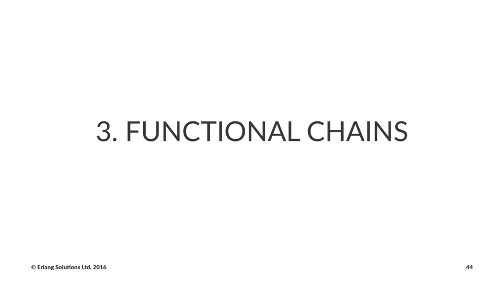 3. FUNCTIONAL CHAINS © Erlang Solu,ons Ltd, 201...