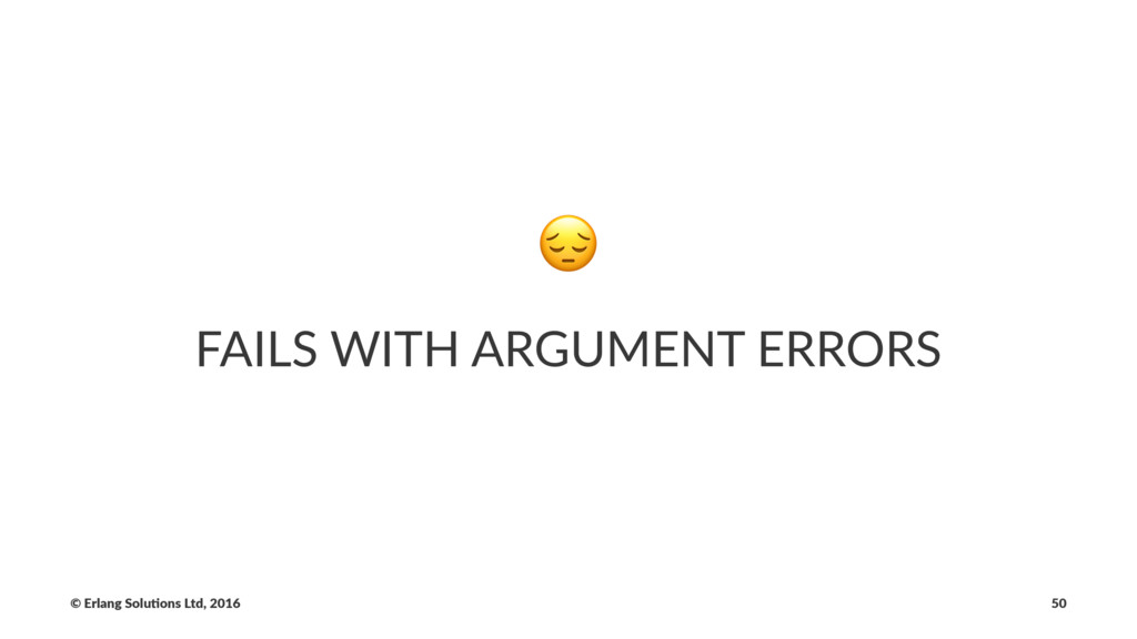 ! FAILS WITH ARGUMENT ERRORS © Erlang Solu,ons ...