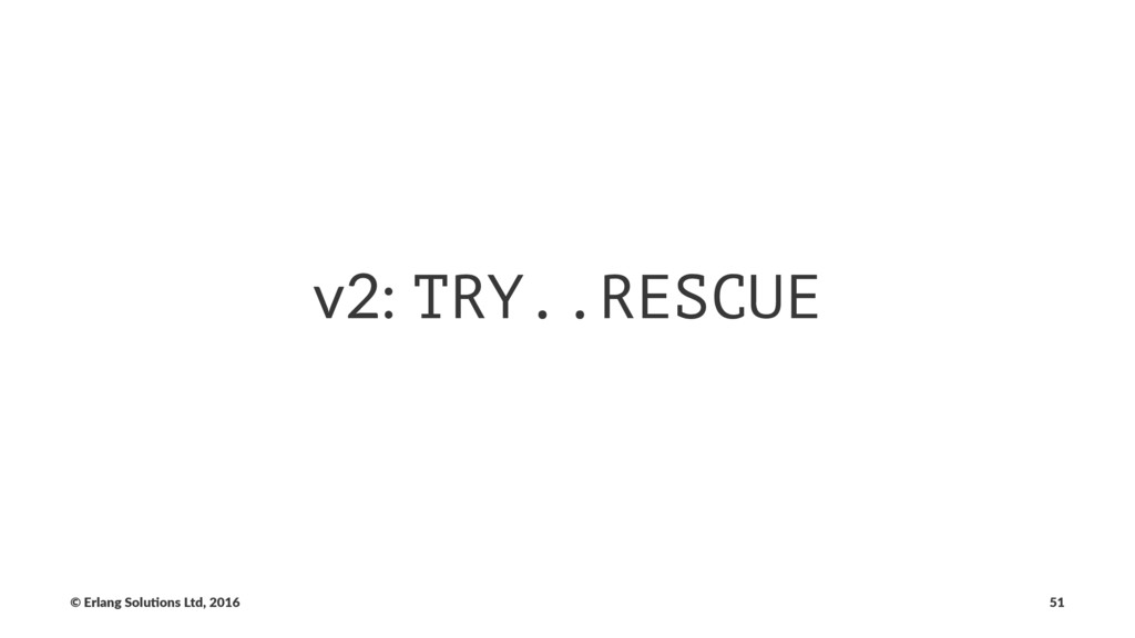 v2: TRY..RESCUE © Erlang Solu,ons Ltd, 2016 51
