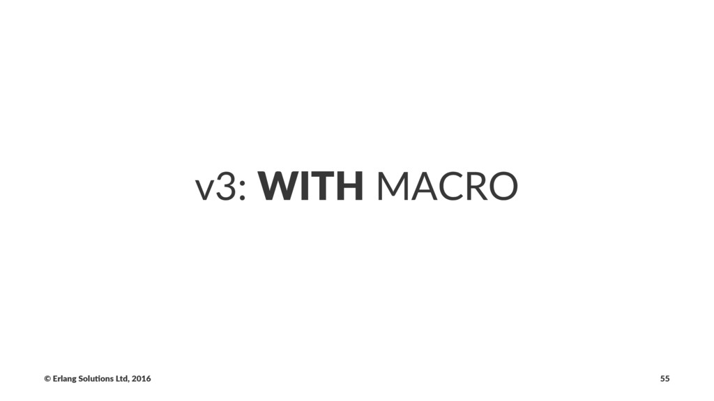 v3: WITH MACRO © Erlang Solu,ons Ltd, 2016 55
