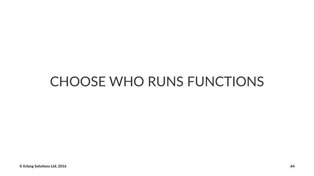 CHOOSE WHO RUNS FUNCTIONS © Erlang Solu,ons Ltd...