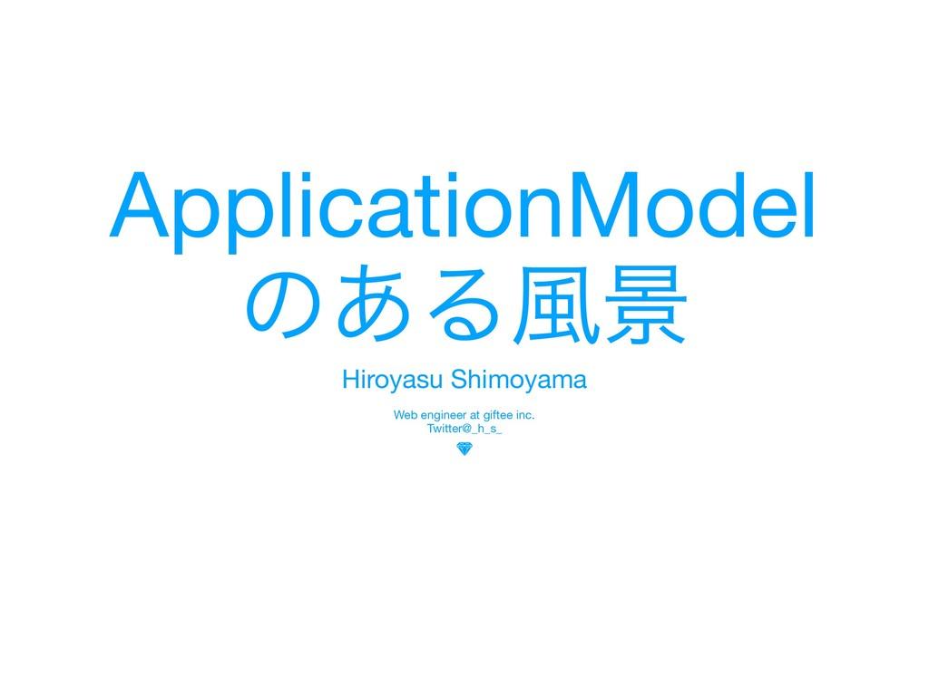 ApplicationModel  ͷ͋Δ෩ܠ Hiroyasu Shimoyama  Web...