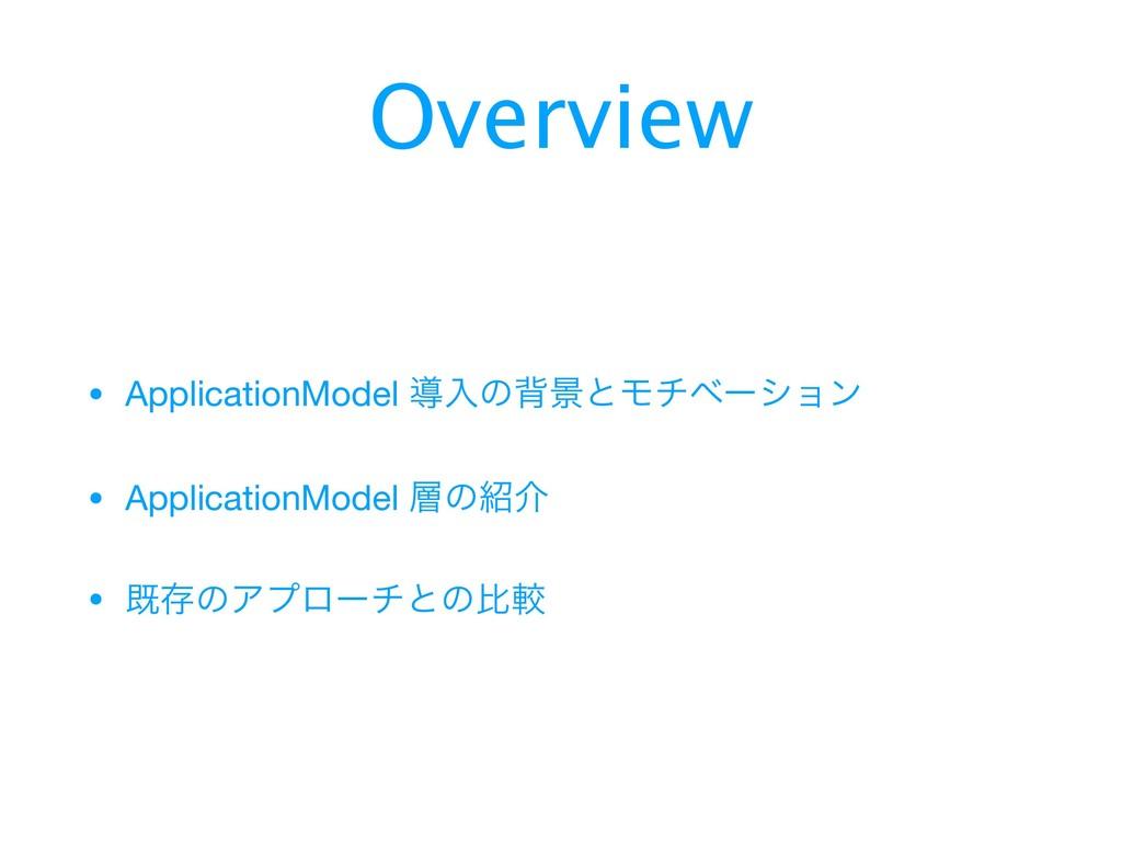 Overview • ApplicationModel ಋೖͷഎܠͱϞνϕʔγϣϯ  • Ap...