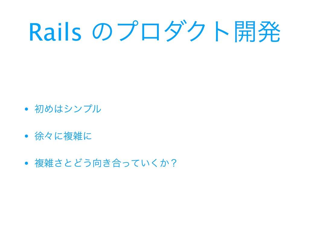 Rails ͷϓϩμΫτ։ൃ • ॳΊγϯϓϧ  • ঃʑʹෳʹ  • ෳ͞ͱͲ͏͖߹...