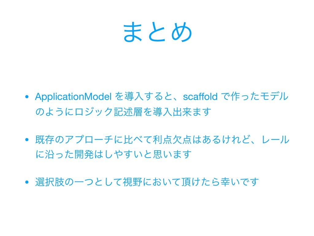 ·ͱΊ • ApplicationModel Λಋೖ͢Δͱɺscaffold Ͱ࡞ͬͨϞσϧ ͷ...