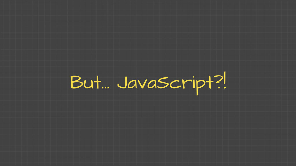 But... JavaScript?!