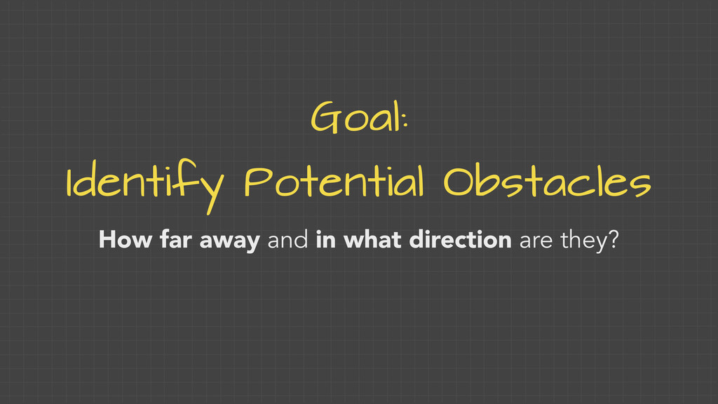 Goal: Identify Potential Obstacles How far away...